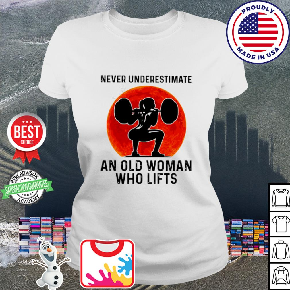 Never underestimate an old woman who who lifts s ladies tee