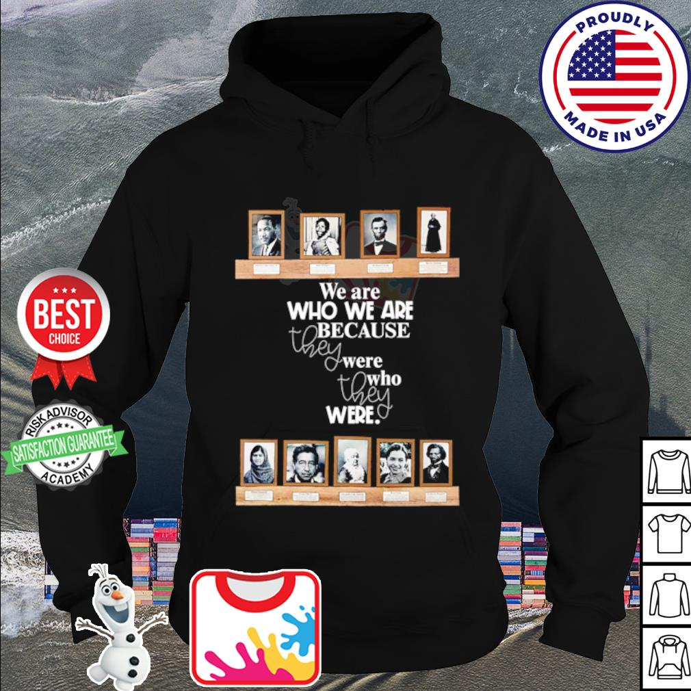 We are who we are because they were who they were s hoodie