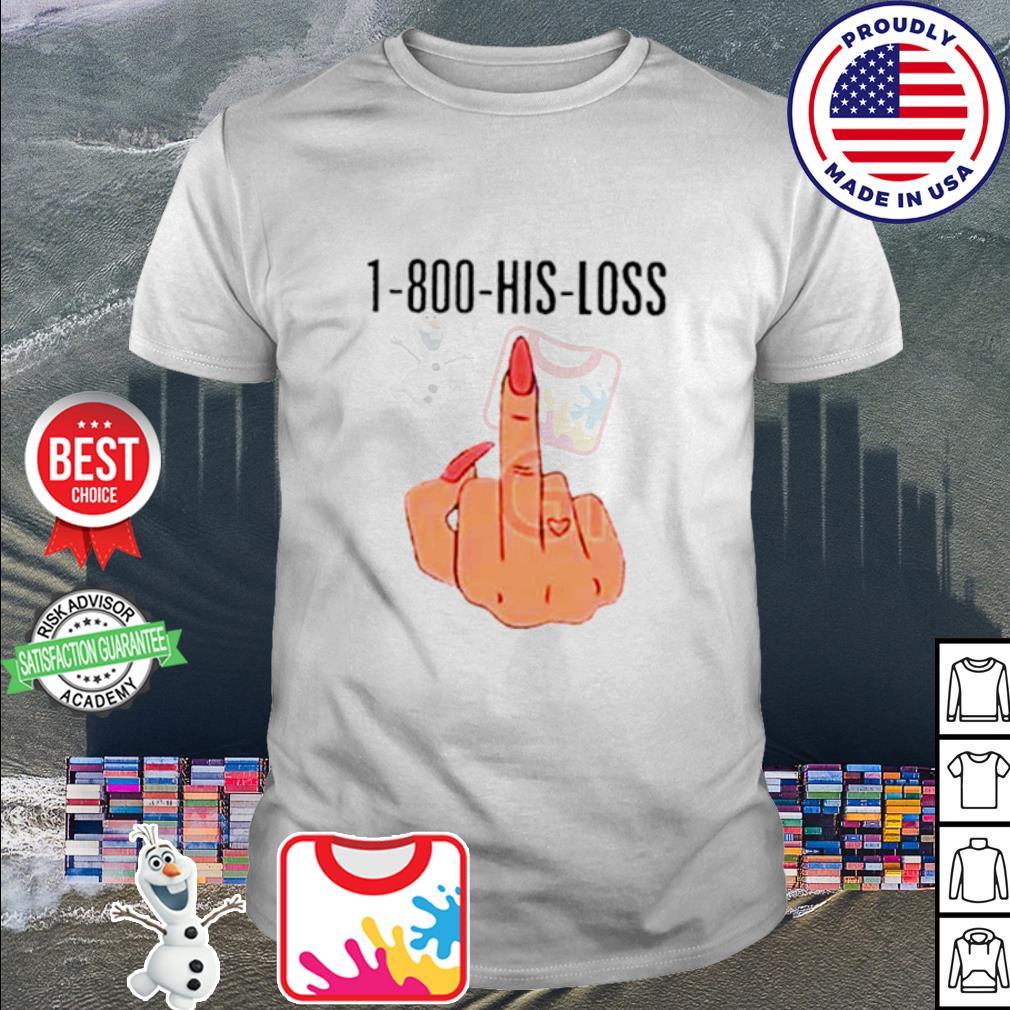 1-800-His-Loss Fuck shirt