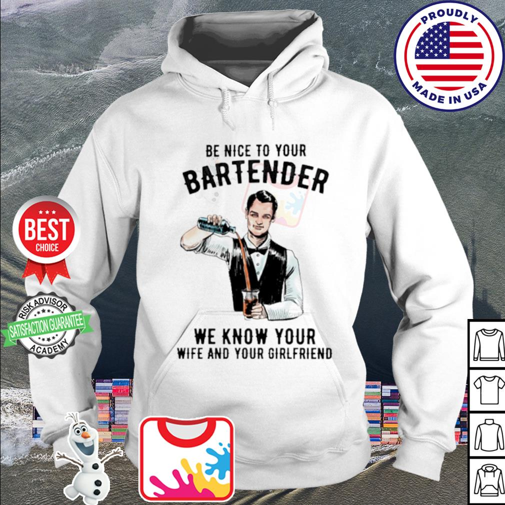 Be nice to your bartender we know your wife and your girlfriend s hoodie