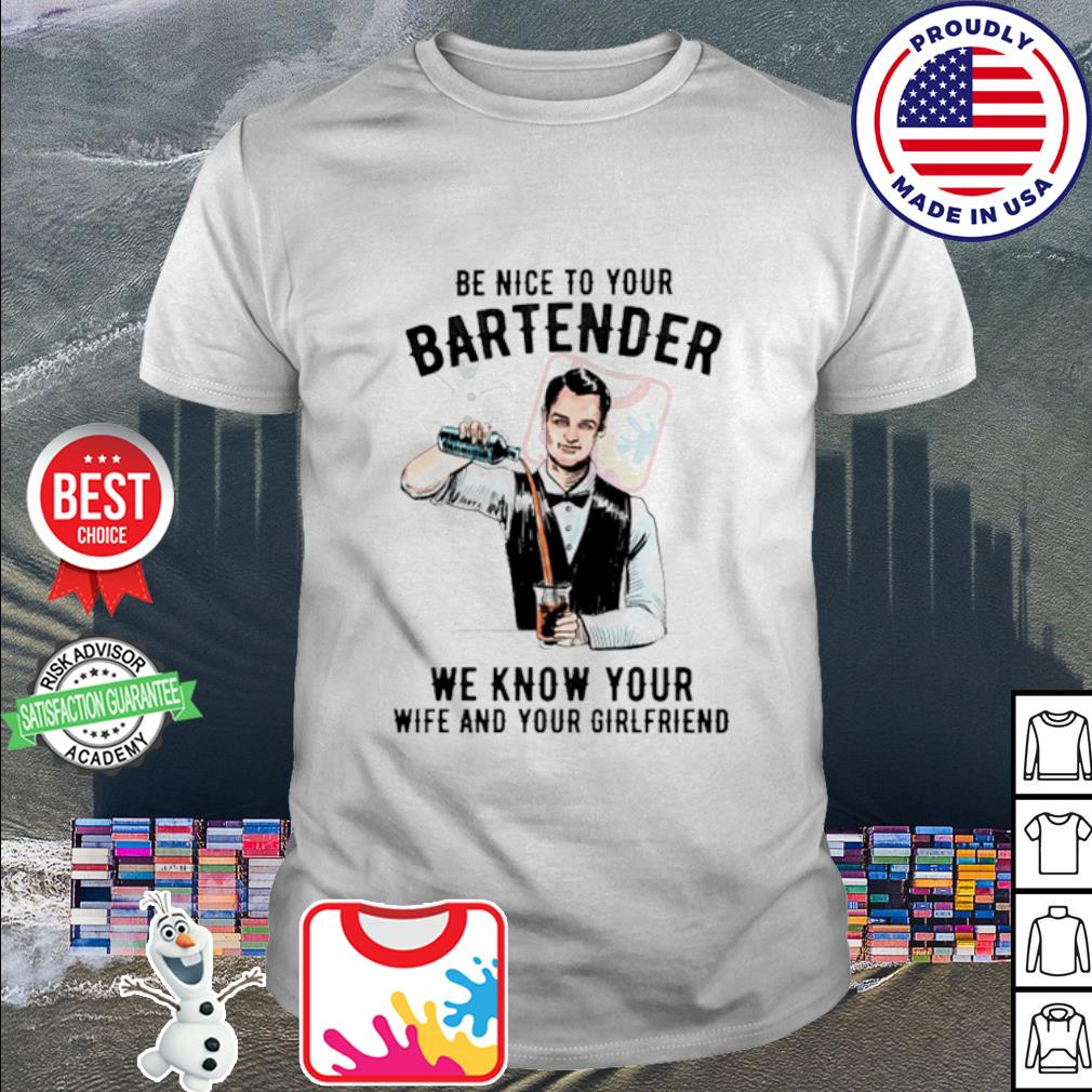 Be nice to your bartender we know your wife and your girlfriend shirt