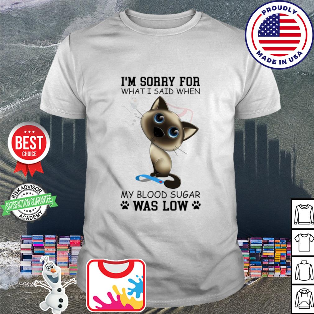 Cat i'm sorry for what i said when my blood sugar was low shirt