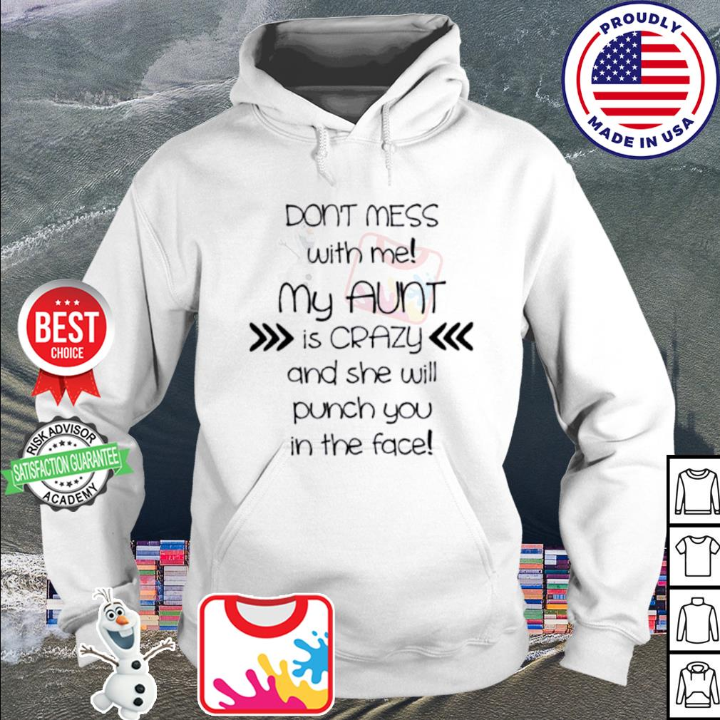 Don't mess with me my aunt is crazy and she will punch you in the face s hoodie