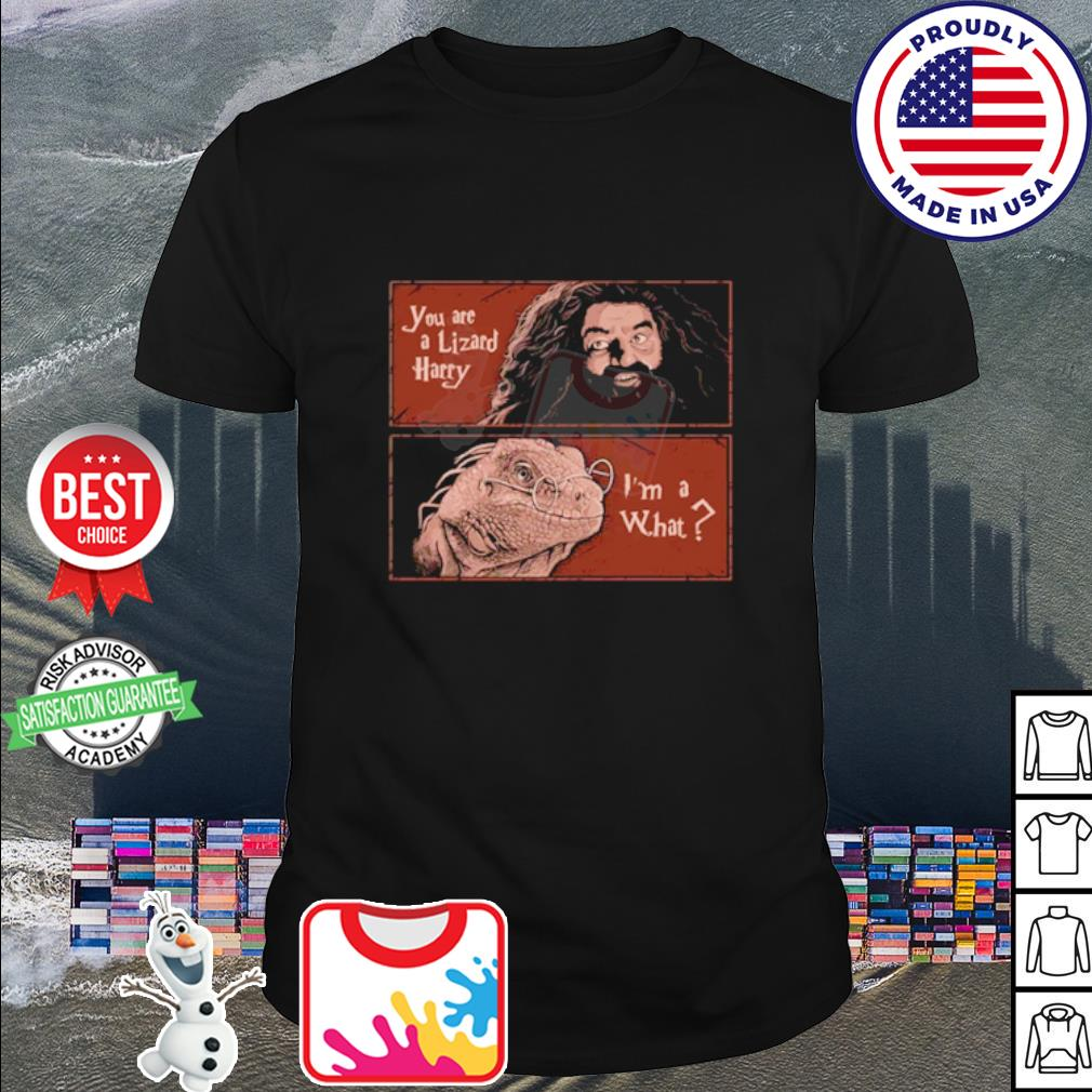 Harry Potter Rubeus Hagrid you are a Lizard Harry I'm a what shirt