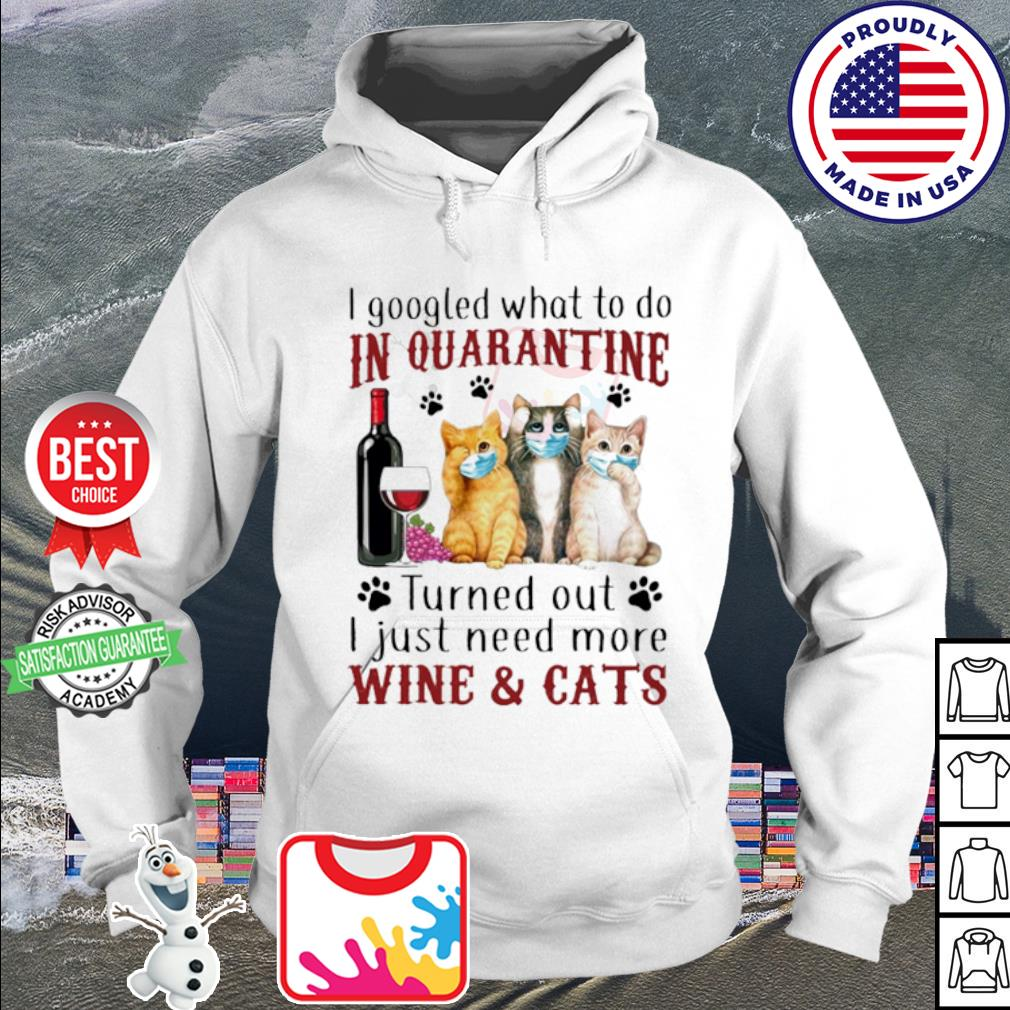 I gooled what to do in quarantine turned out i just need more wine & cats s hoodie