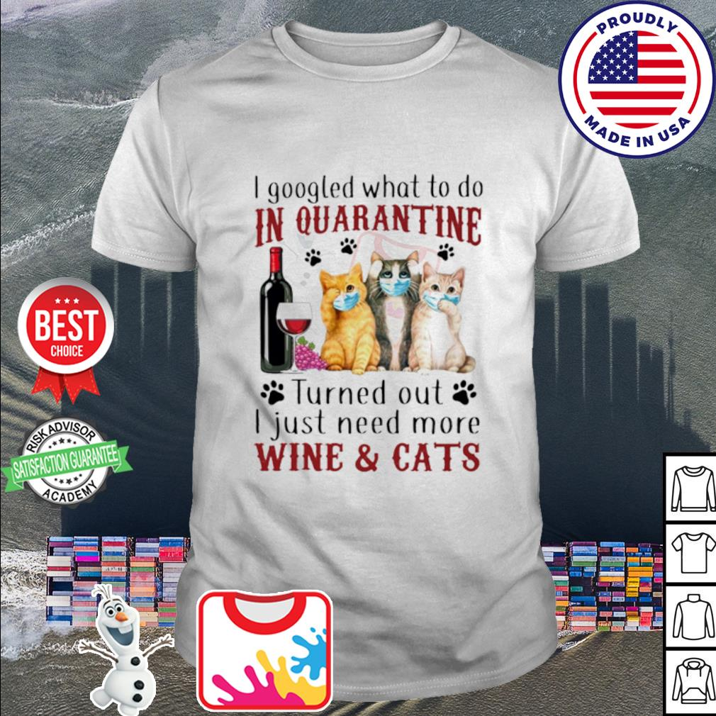 I gooled what to do in quarantine turned out i just need more wine & cats shirt