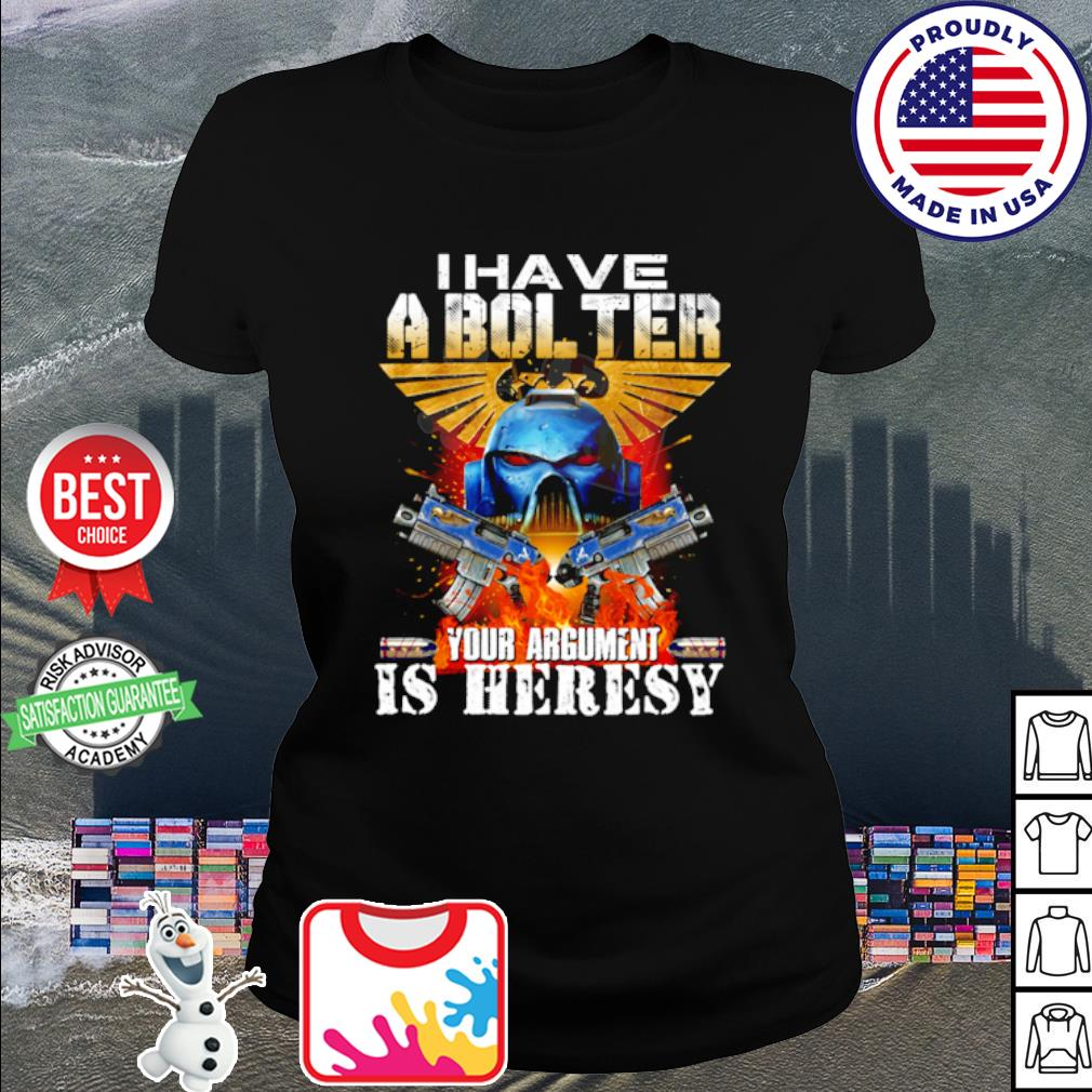I have a bol ter your argument is heresy s ladies tee