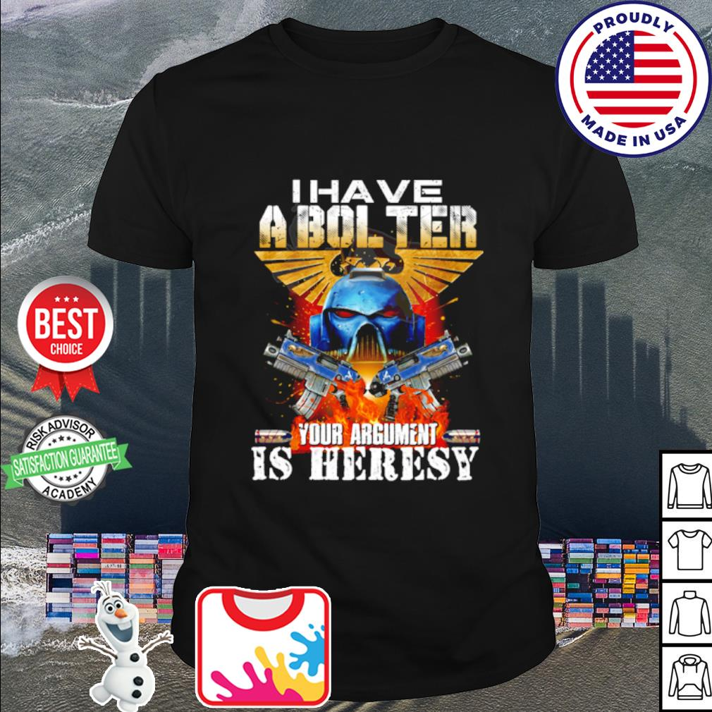 I have a bol ter your argument is heresy shirt