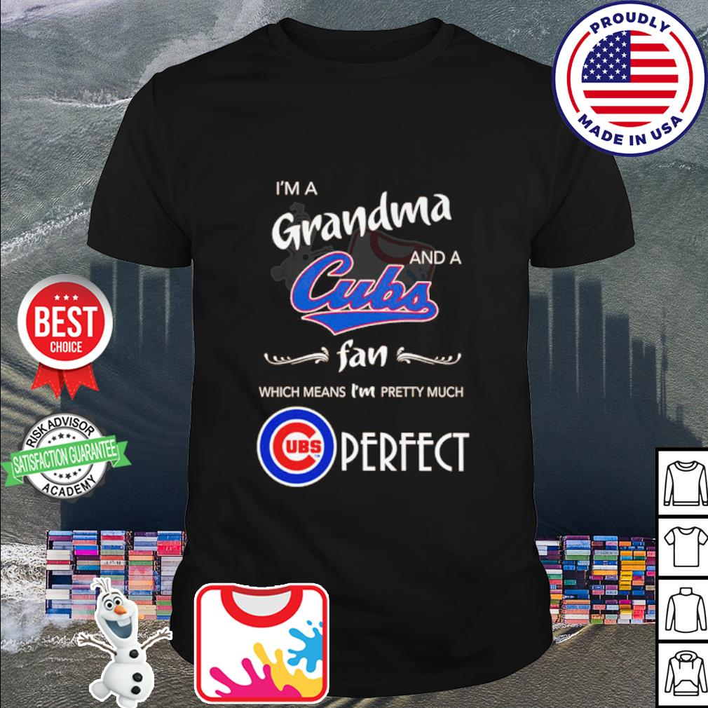 I'm a Grandma and a Chicago Cubs fan which means I'm pretty much perfect shirt