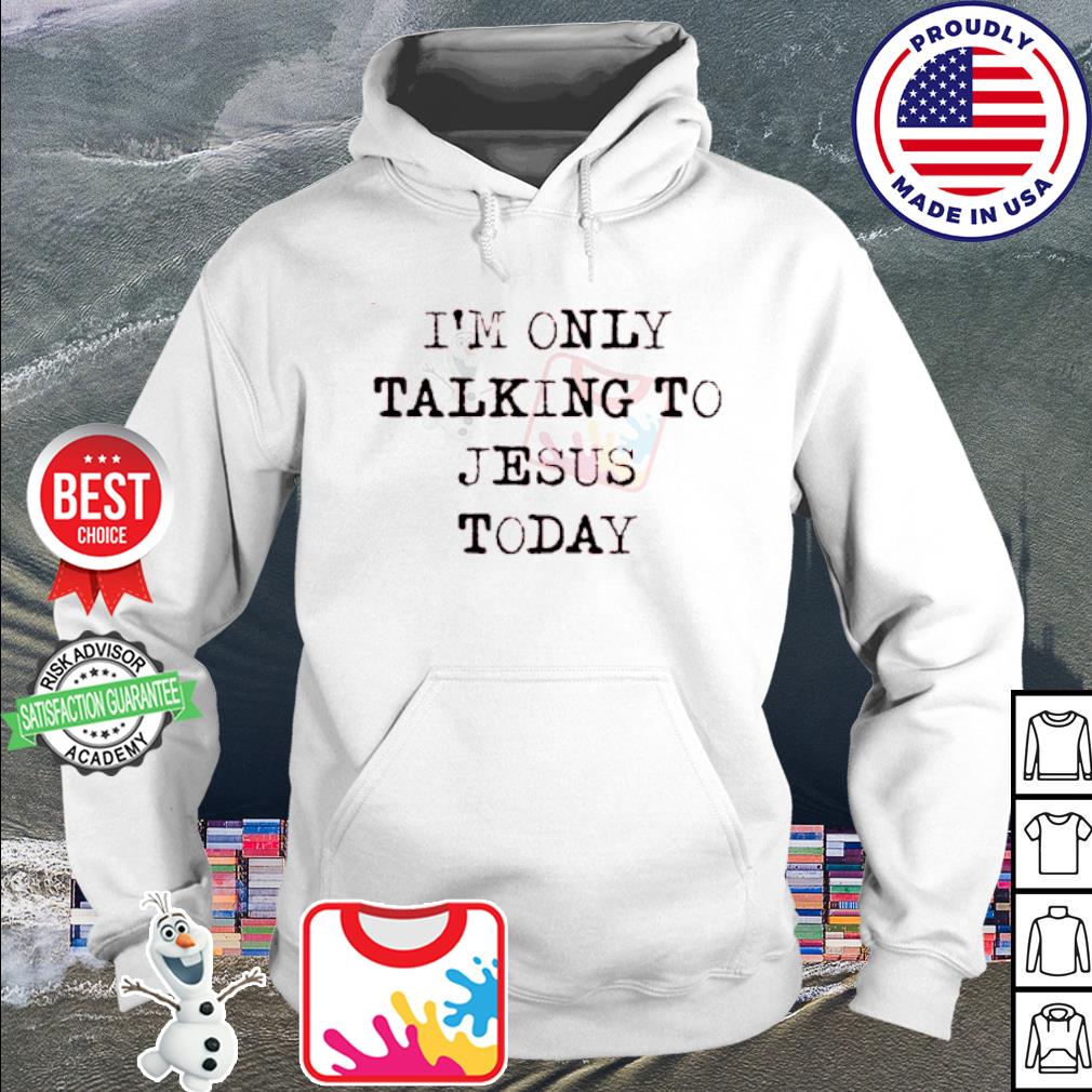 I'm Only Talking To Jesus Today s hoodie
