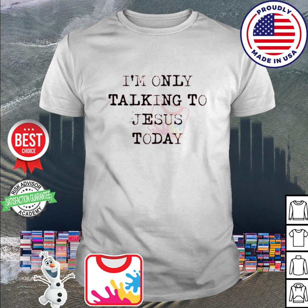 I'm Only Talking To Jesus Today shirt
