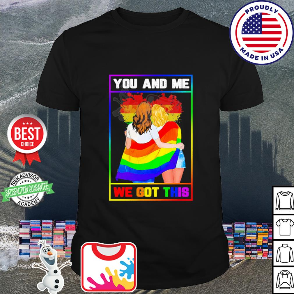 Lgbt Lesbian You And Me We Got This shirt