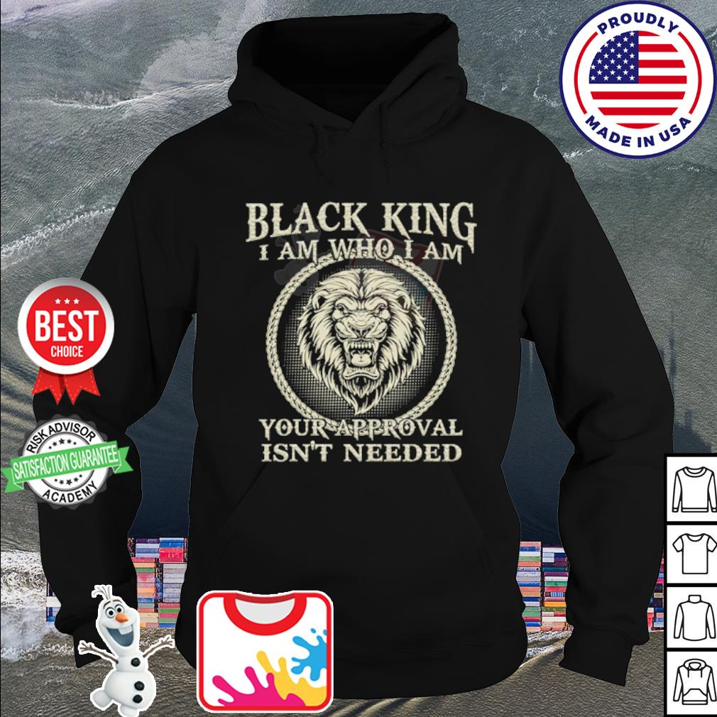 Lion black king I am who I am your approval isn't needed s hoodie