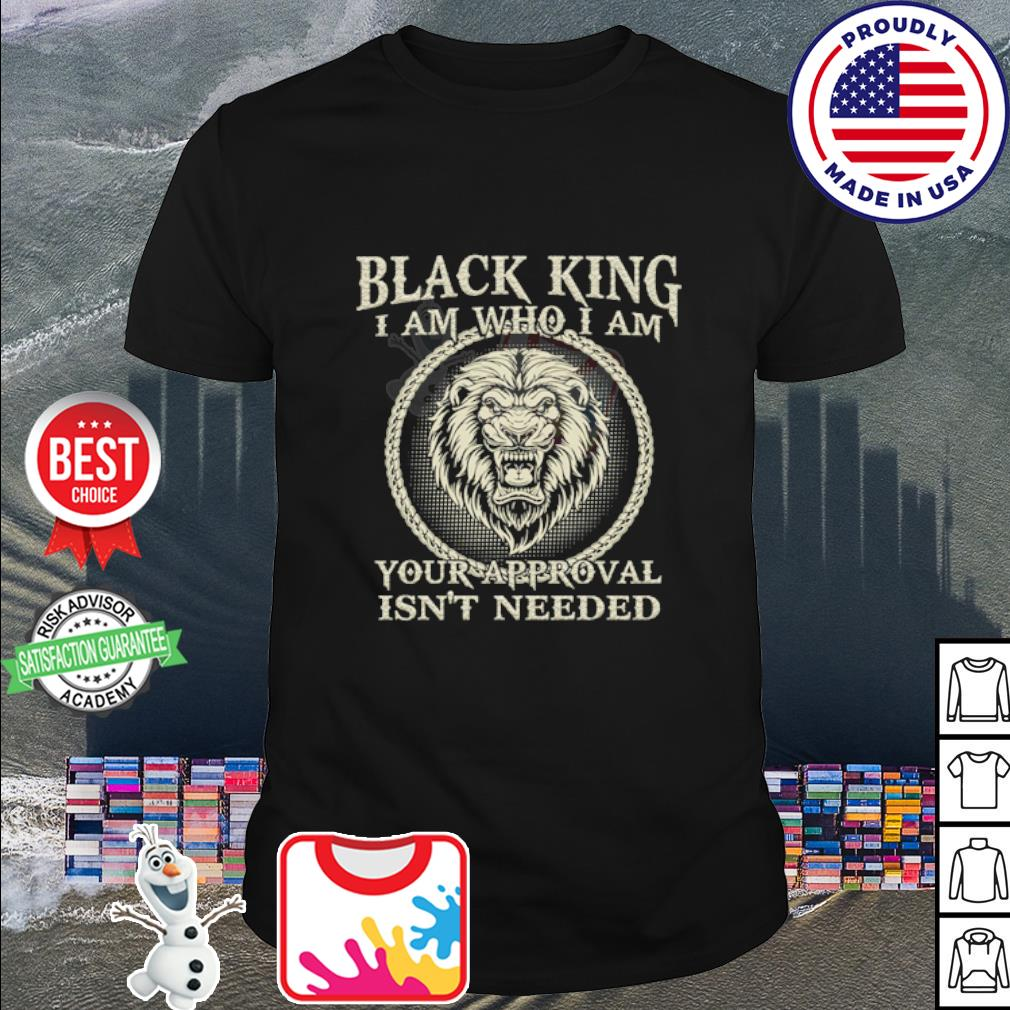 Lion black king I am who I am your approval isn't needed shirt