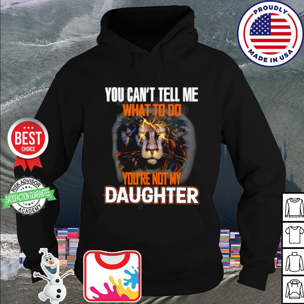 Lion You Can't Tell Me What To Do You're Not My Daughter Shirt hoodie