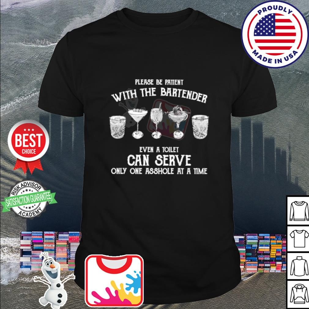 Please be patient with the bartender even a toilet can serve only one asshole at a time shirt