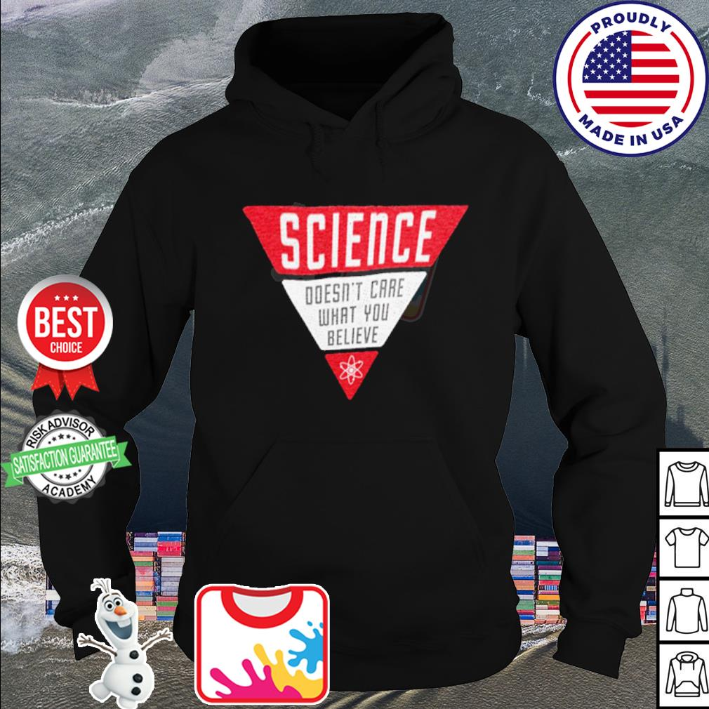 Science doesn't care what you believe s hoodie