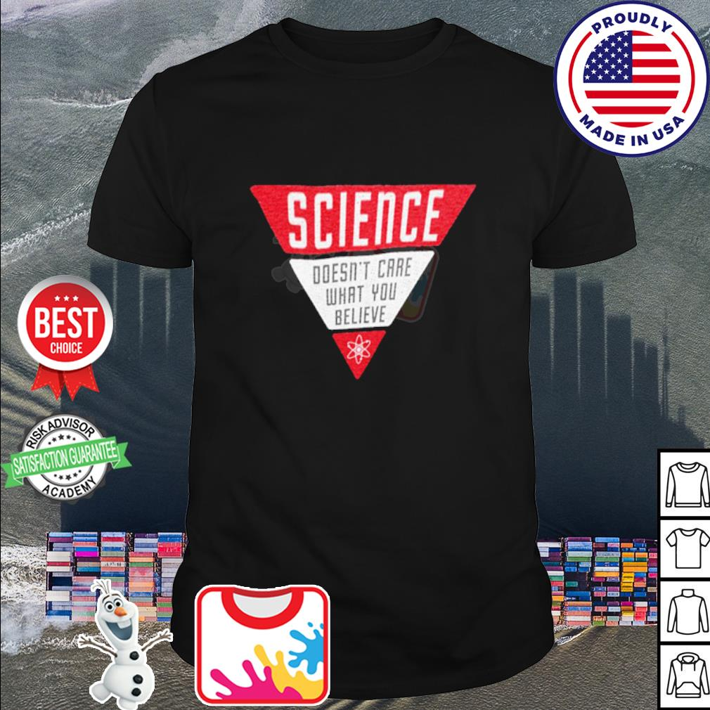 Science doesn't care what you believe shirt