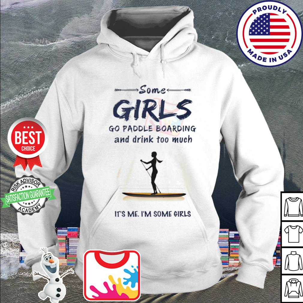 Some girls go paddle boarding and drink too much it's me i'm some girls s hoodie