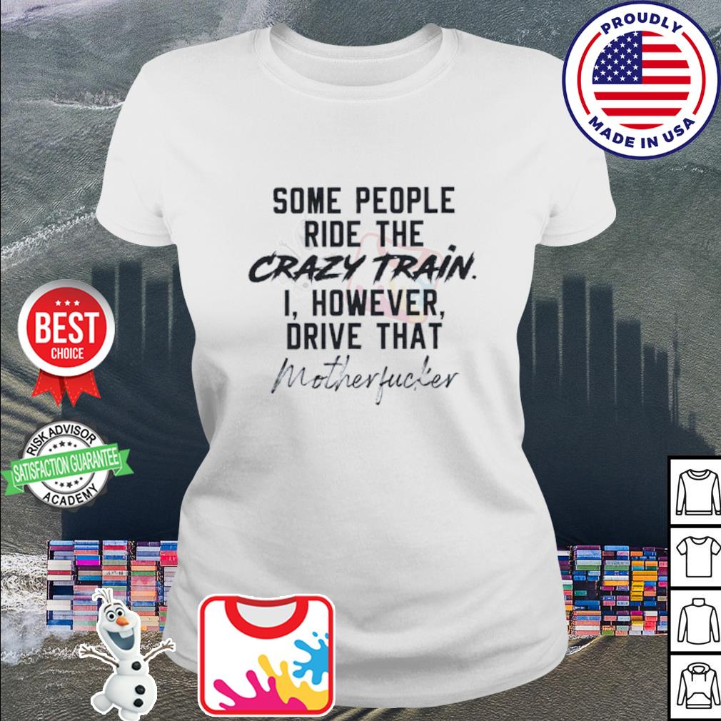 Some people ride the crazy train I however drive that motherfucker s ladies tee