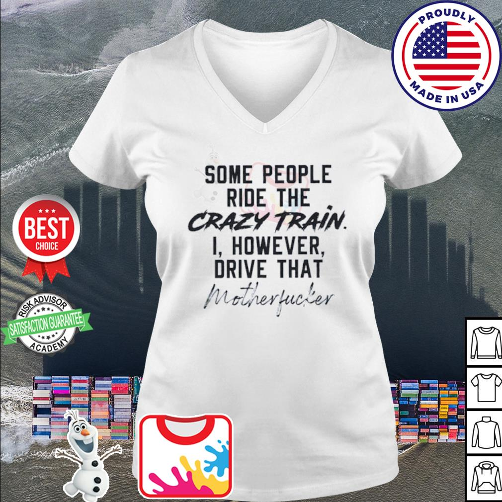 Some people ride the crazy train I however drive that motherfucker s v-neck t-shirt