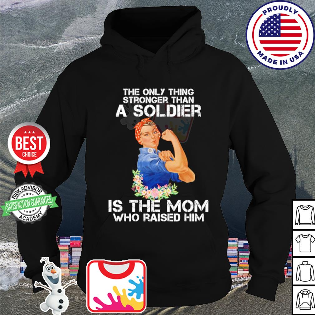 The only thing stronger than a soldier is the mom who raised him s hoodie