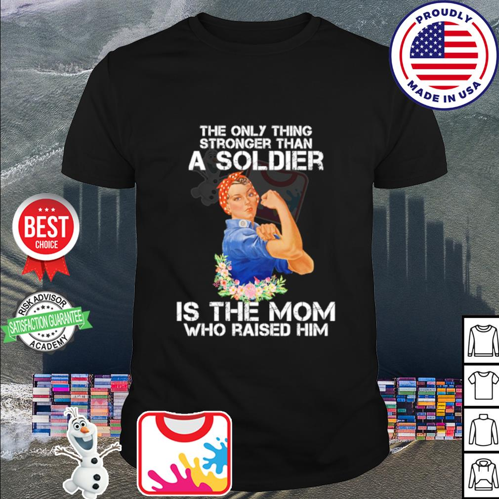 The only thing stronger than a soldier is the mom who raised him shirt