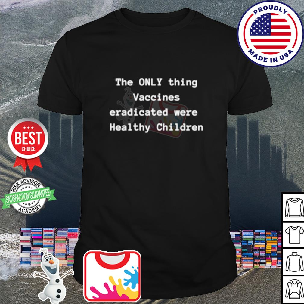 The only thing Vaccines Eradicated were Healthy Children shirt