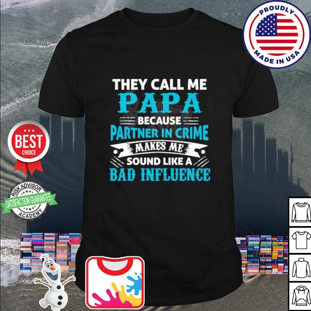 They cal me Papa because partner in crime makes me sound like a bad influence shirt