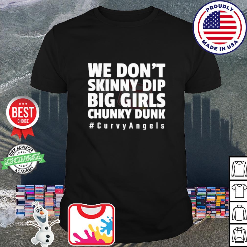 We don't skinny dip big girls chunky dunk #curvyangels shirt