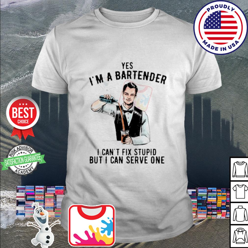 Yes I'm a bartender I can't fix stupid but I can serve one shirt