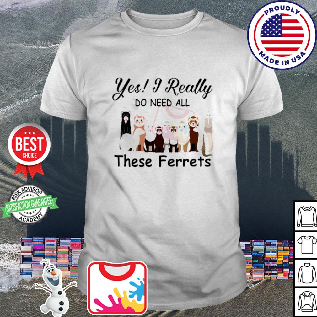 Yes I Really Do Need All These Ferrets shirt