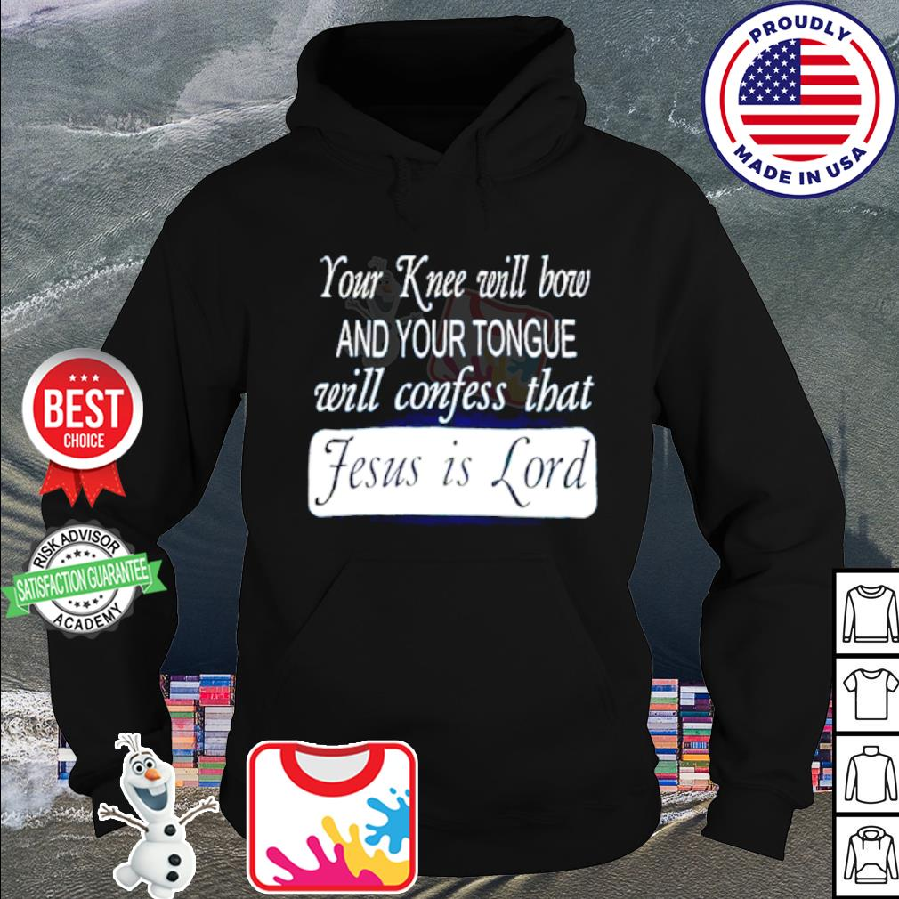 Your knee will bow and your tongue will confess that Jesus is lord s hoodie