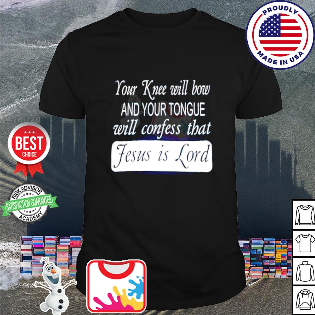 Your knee will bow and your tongue will confess that Jesus is lord shirt