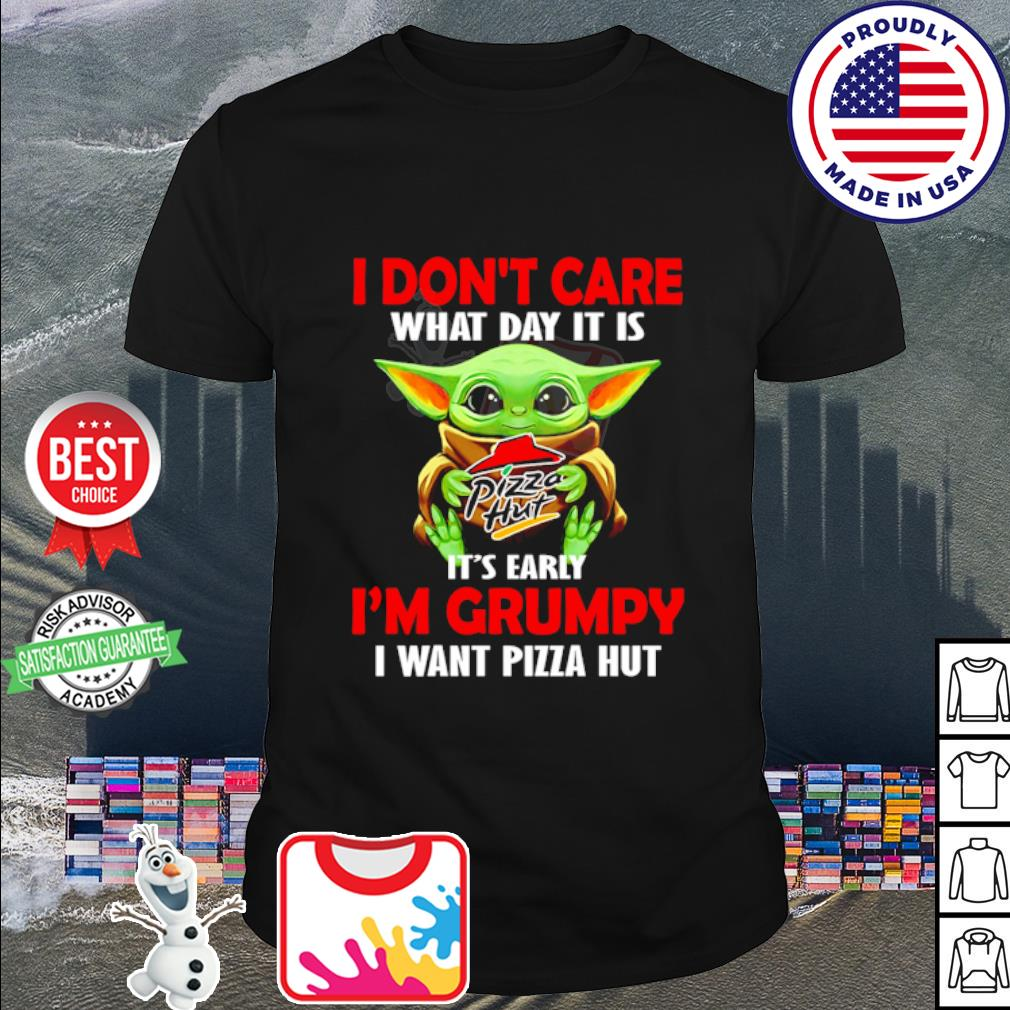 Baby Yoda I don't care what day it is it's early I'm grumpy I want Pizza Hut shirt