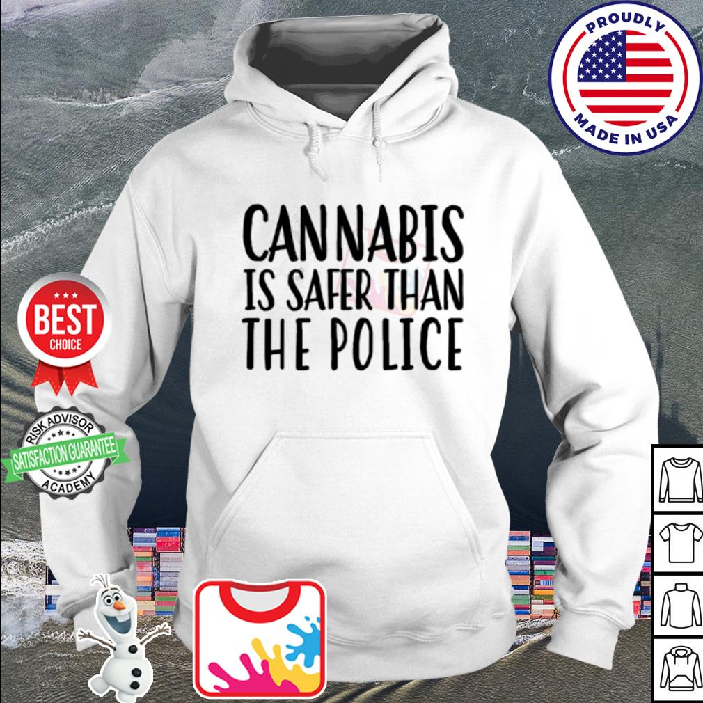 Cannabis is safer than the police s hoodie