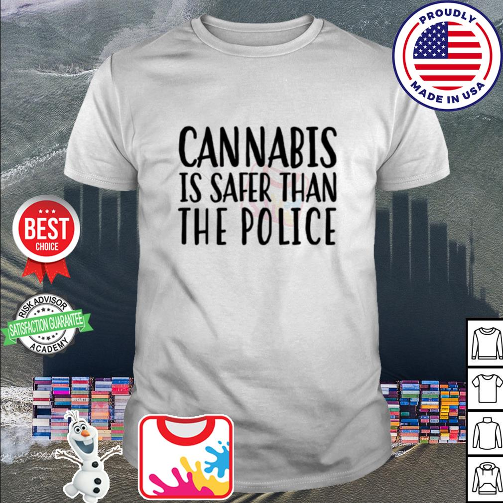 Cannabis is safer than the police shirt