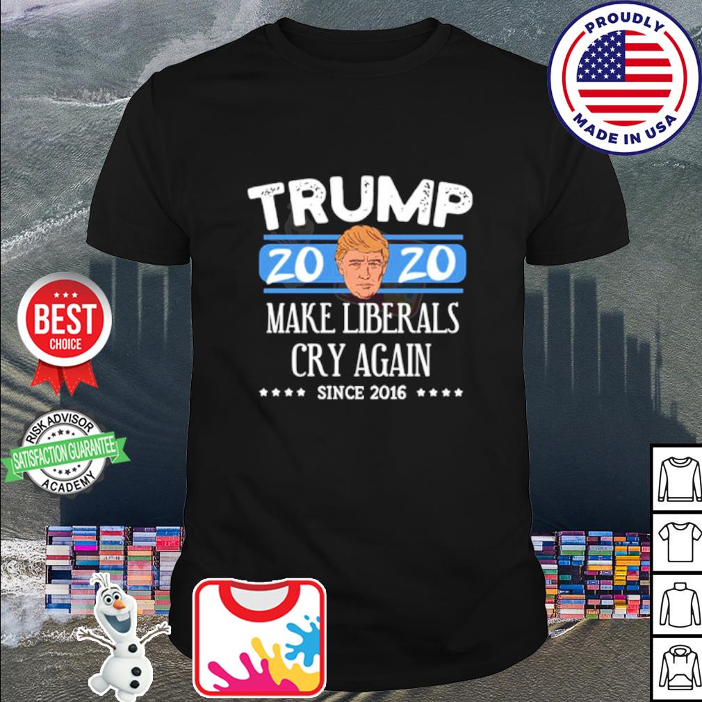 Donald Trump 2020 make liberals cry again since 2016 shirt