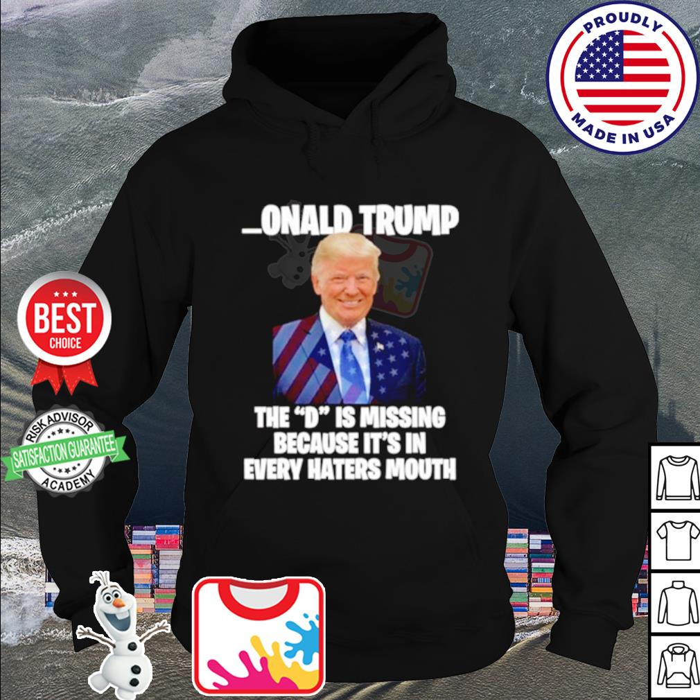 Donald Trump the d is missing b0ecause it's in every hater's mouth s hoodie