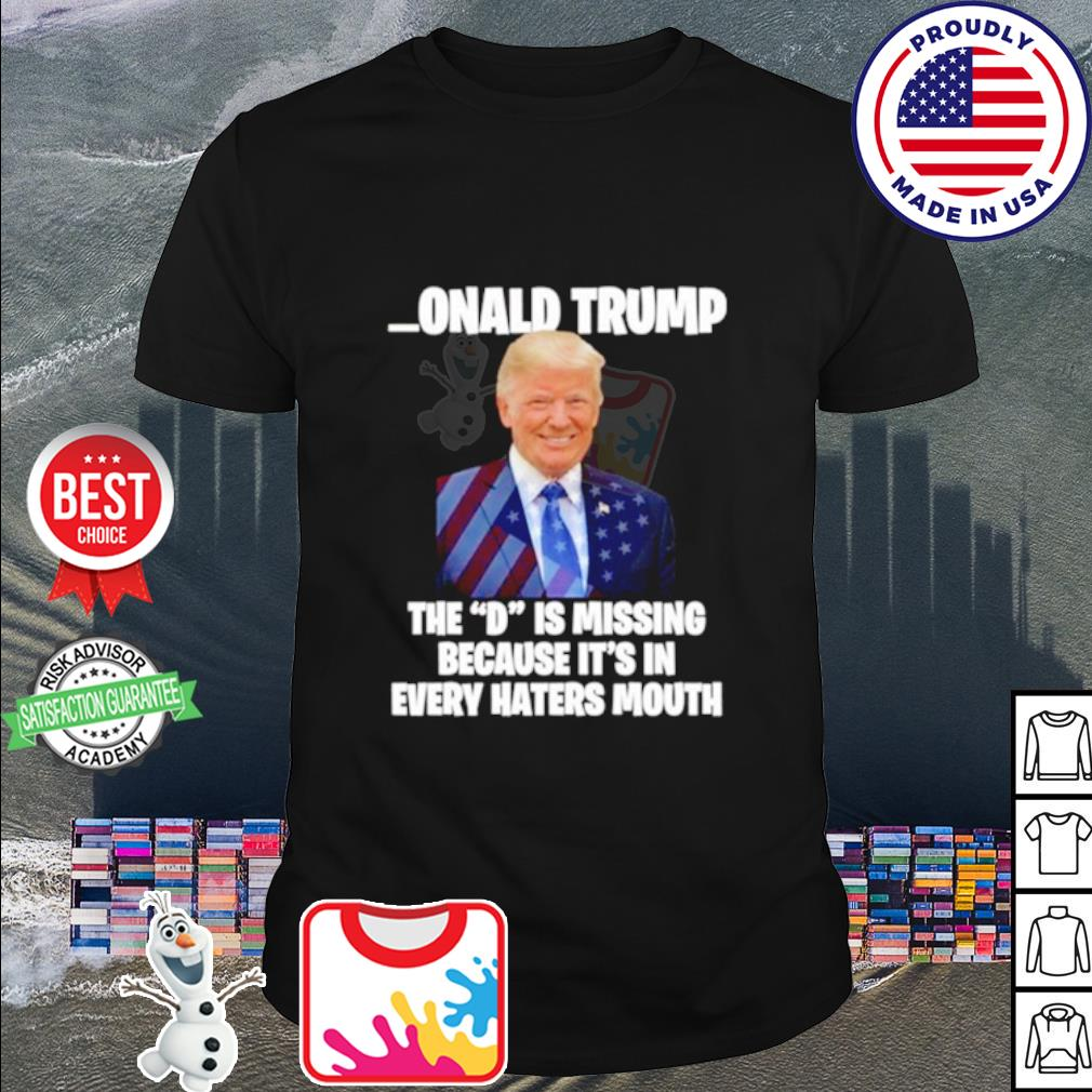 Donald Trump the d is missing b0ecause it's in every hater's mouth shirt