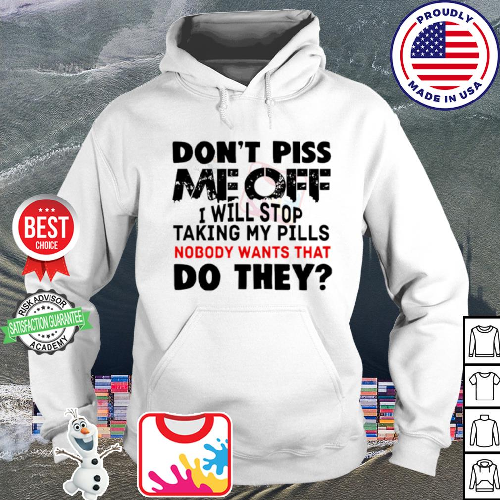 Don't piss me off I will stop taking my pills nobody wants that do they s hoodie
