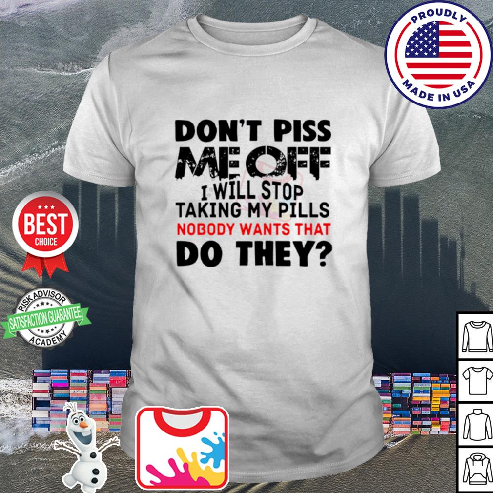 Don't piss me off I will stop taking my pills nobody wants that do they shirt
