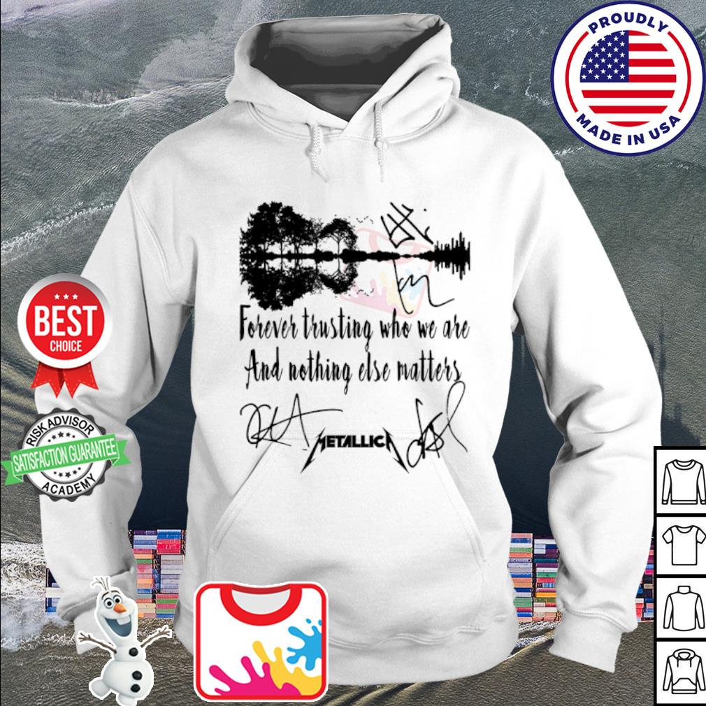 Forever trusting who we are and nothing else matters metallica signature s hoodie