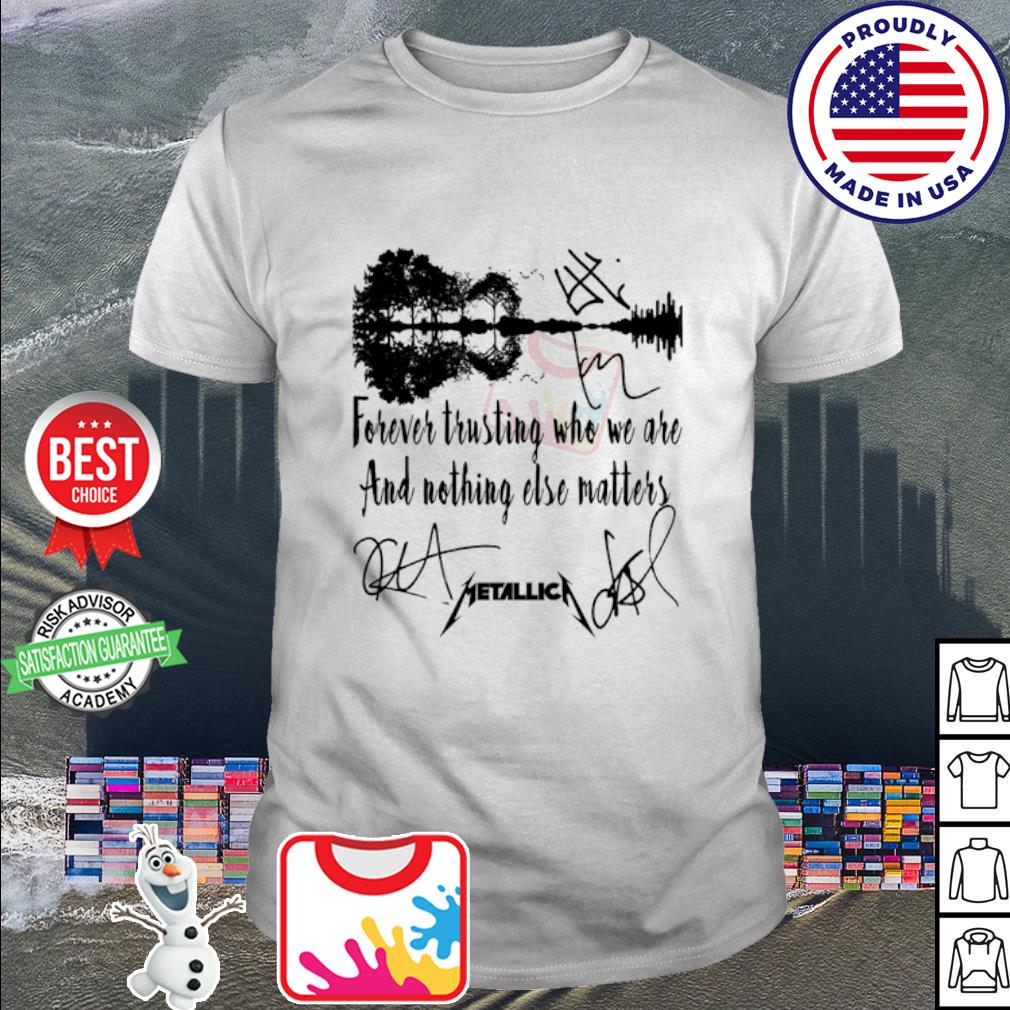 Forever trusting who we are and nothing else matters metallica signature shirt