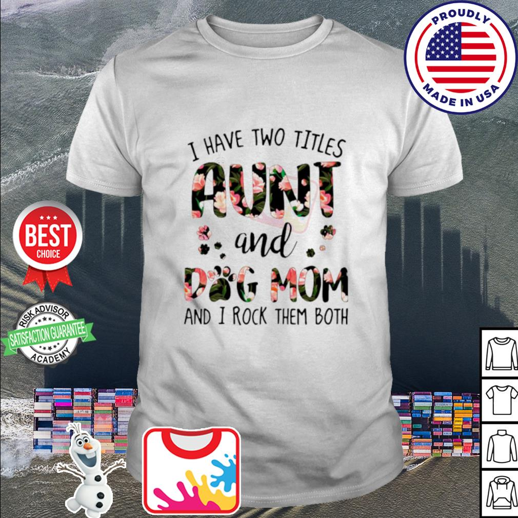 I have two titles aunt and dog mom and I rock them both shirt