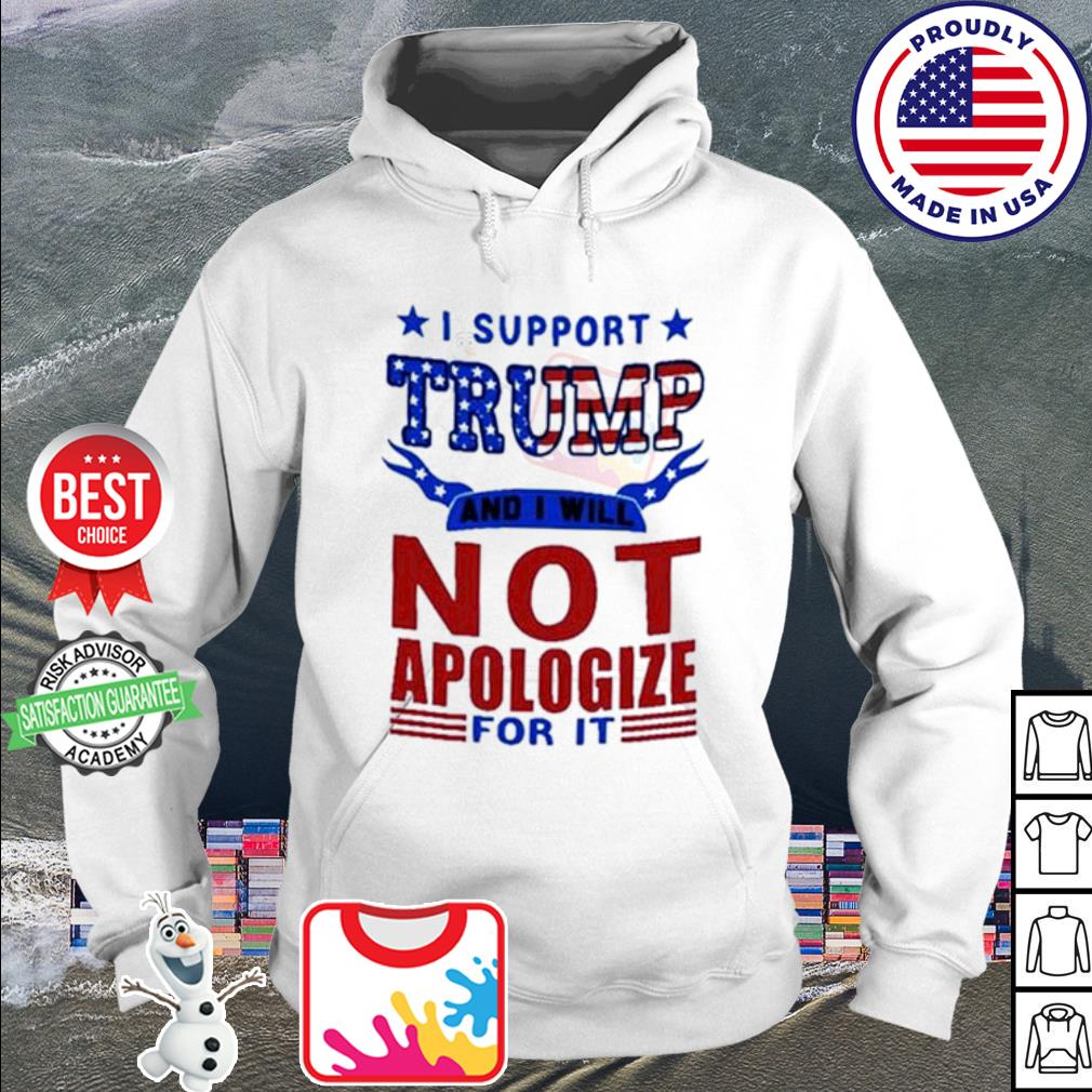 I support Trump and I will not apologize for it American s hoodie