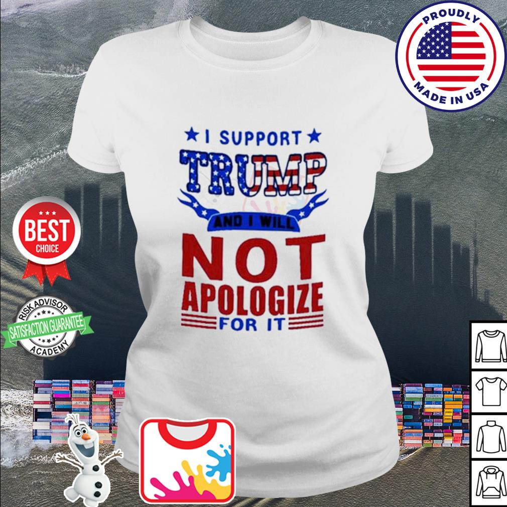 I support Trump and I will not apologize for it American s ladies tee