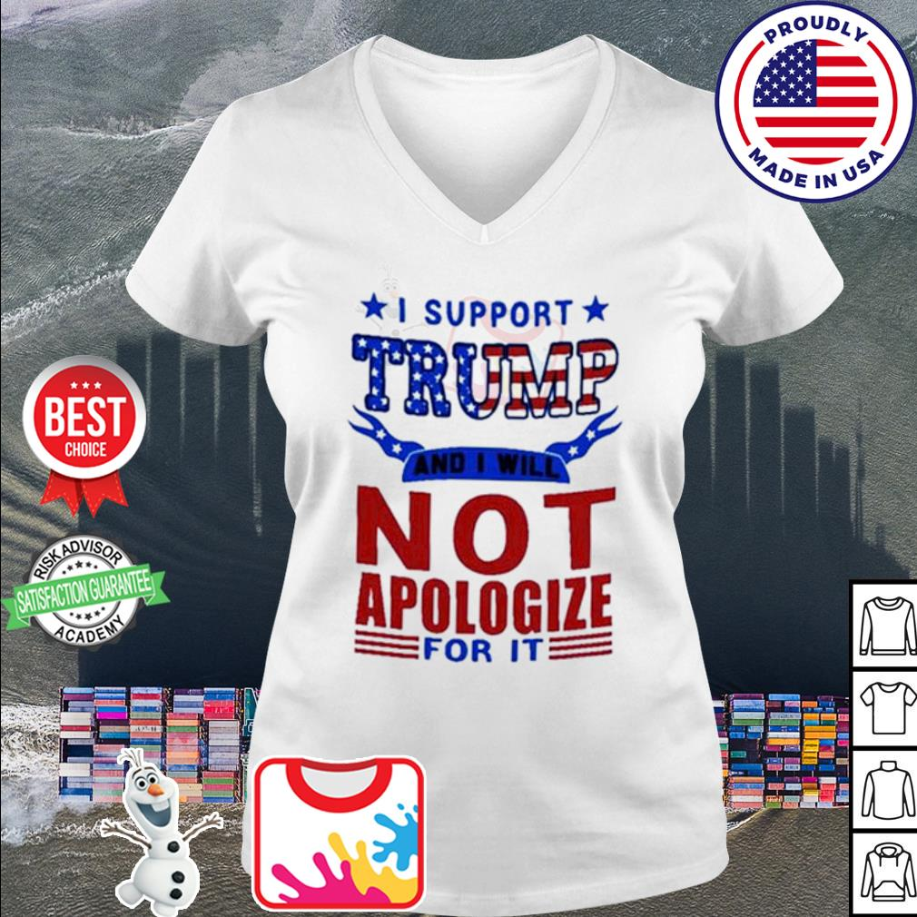 I support Trump and I will not apologize for it American s v-neck t-shirt