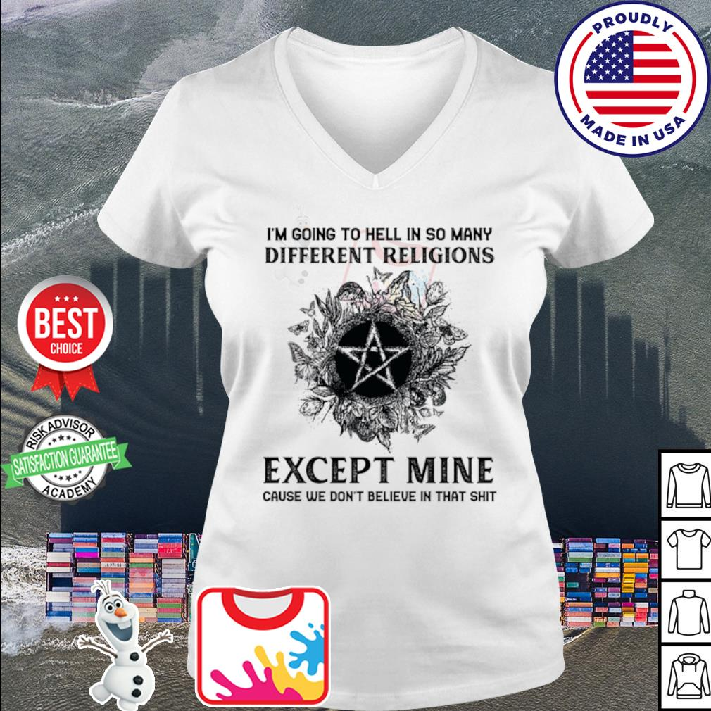 I'm going to hell in so many different religions except mine cause we don't s v-neck t-shirt