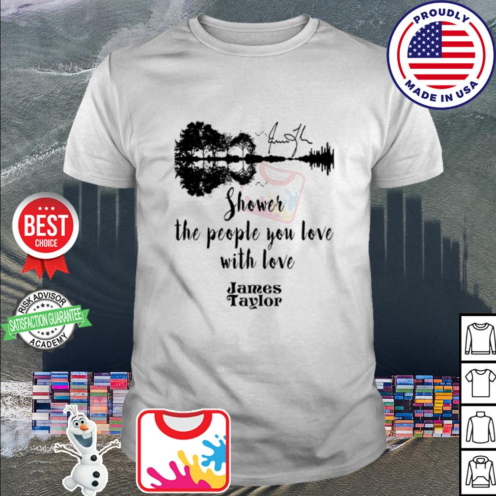 James Taylor shower the people you love with love Guitar signature shirt